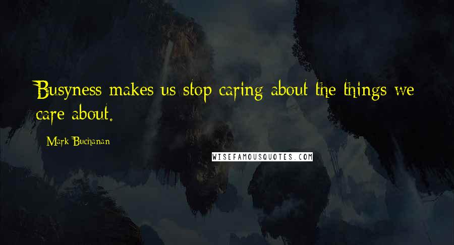 Mark Buchanan quotes: Busyness makes us stop caring about the things we care about.