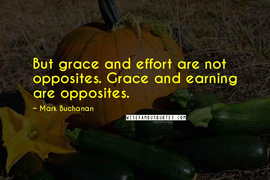 Mark Buchanan quotes: But grace and effort are not opposites. Grace and earning are opposites.