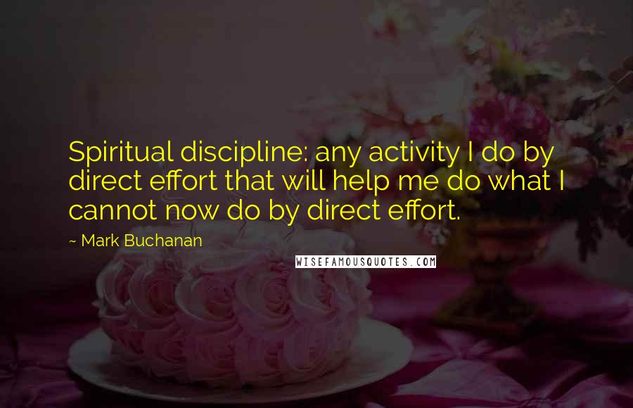Mark Buchanan quotes: Spiritual discipline: any activity I do by direct effort that will help me do what I cannot now do by direct effort.