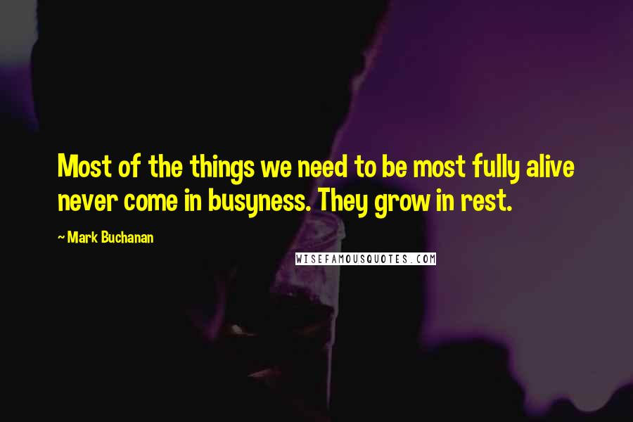 Mark Buchanan quotes: Most of the things we need to be most fully alive never come in busyness. They grow in rest.