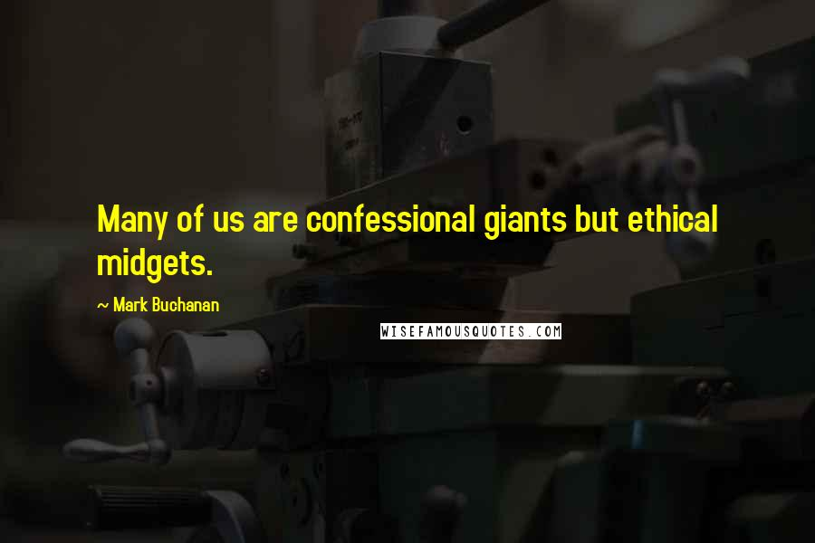 Mark Buchanan quotes: Many of us are confessional giants but ethical midgets.