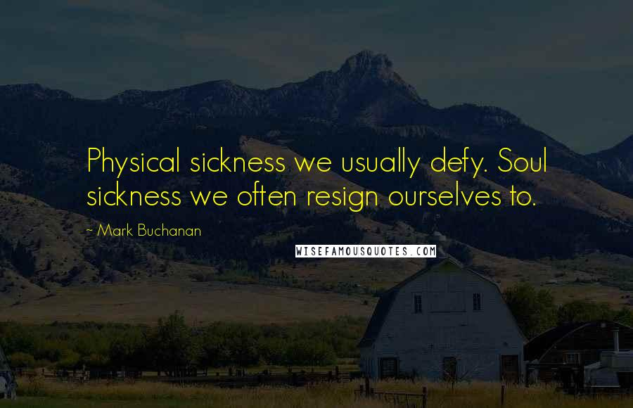 Mark Buchanan quotes: Physical sickness we usually defy. Soul sickness we often resign ourselves to.