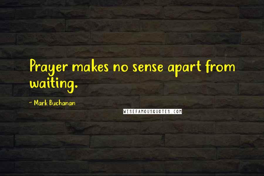 Mark Buchanan quotes: Prayer makes no sense apart from waiting.