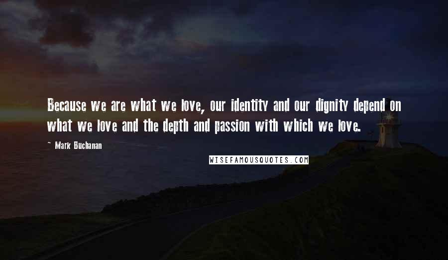 Mark Buchanan quotes: Because we are what we love, our identity and our dignity depend on what we love and the depth and passion with which we love.