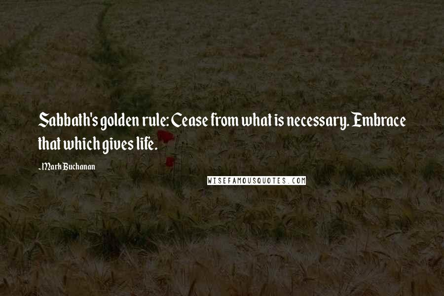 Mark Buchanan quotes: Sabbath's golden rule: Cease from what is necessary. Embrace that which gives life.
