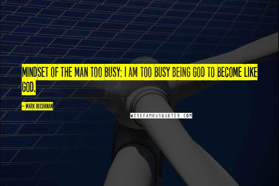 Mark Buchanan quotes: Mindset of the man too busy: I am too busy BEING God to become LIKE God.