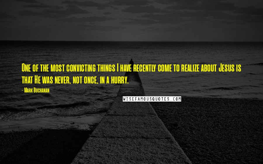 Mark Buchanan quotes: One of the most convicting things I have recently come to realize about Jesus is that He was never, not once, in a hurry.
