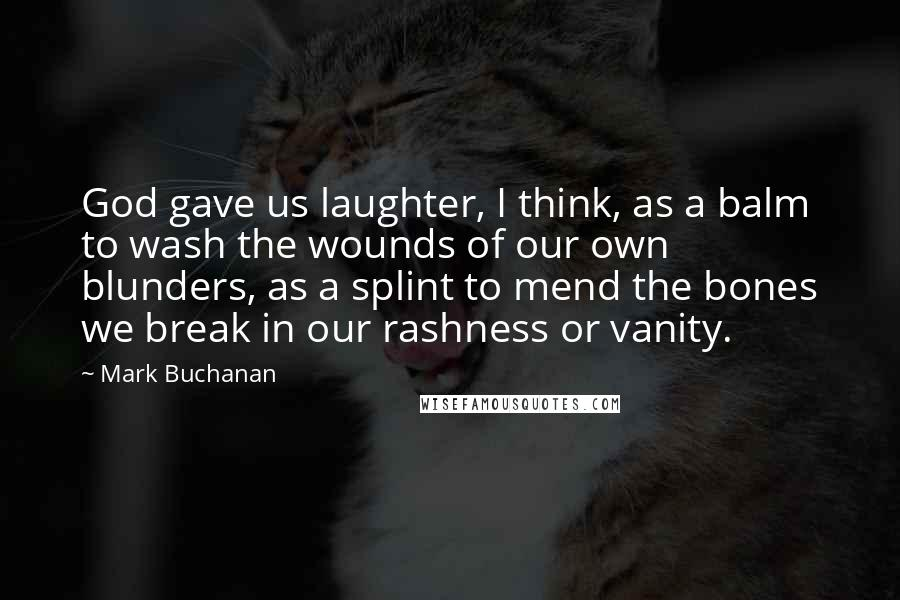 Mark Buchanan quotes: God gave us laughter, I think, as a balm to wash the wounds of our own blunders, as a splint to mend the bones we break in our rashness or