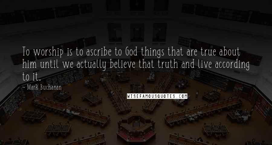 Mark Buchanan quotes: To worship is to ascribe to God things that are true about him until we actually believe that truth and live according to it.