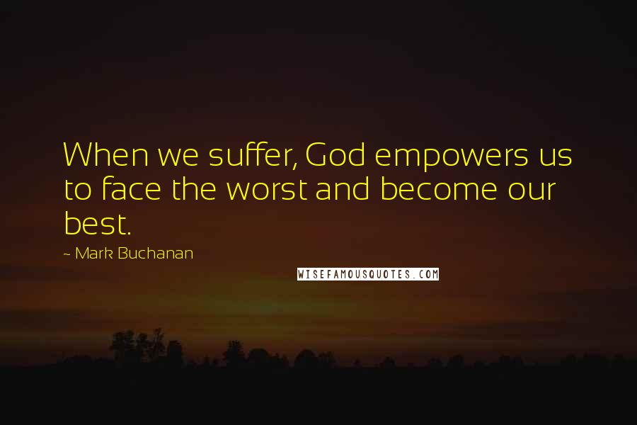 Mark Buchanan quotes: When we suffer, God empowers us to face the worst and become our best.
