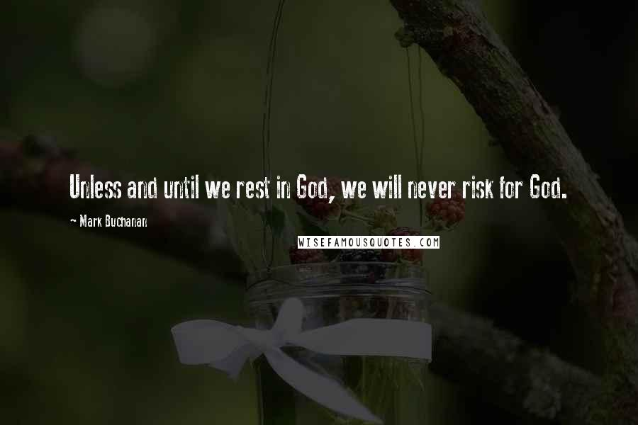 Mark Buchanan quotes: Unless and until we rest in God, we will never risk for God.