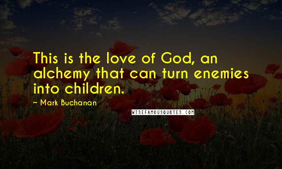Mark Buchanan quotes: This is the love of God, an alchemy that can turn enemies into children.
