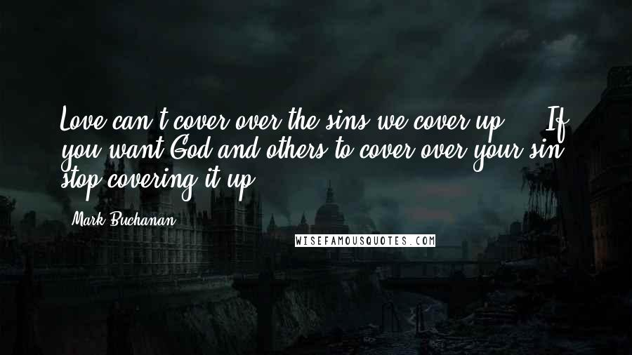 Mark Buchanan quotes: Love can't cover over the sins we cover up ... If you want God and others to cover over your sin, stop covering it up.