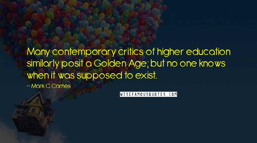 Mark C. Carnes quotes: Many contemporary critics of higher education similarly posit a Golden Age; but no one knows when it was supposed to exist.