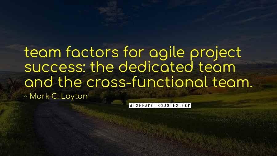 Mark C. Layton quotes: team factors for agile project success: the dedicated team and the cross-functional team.
