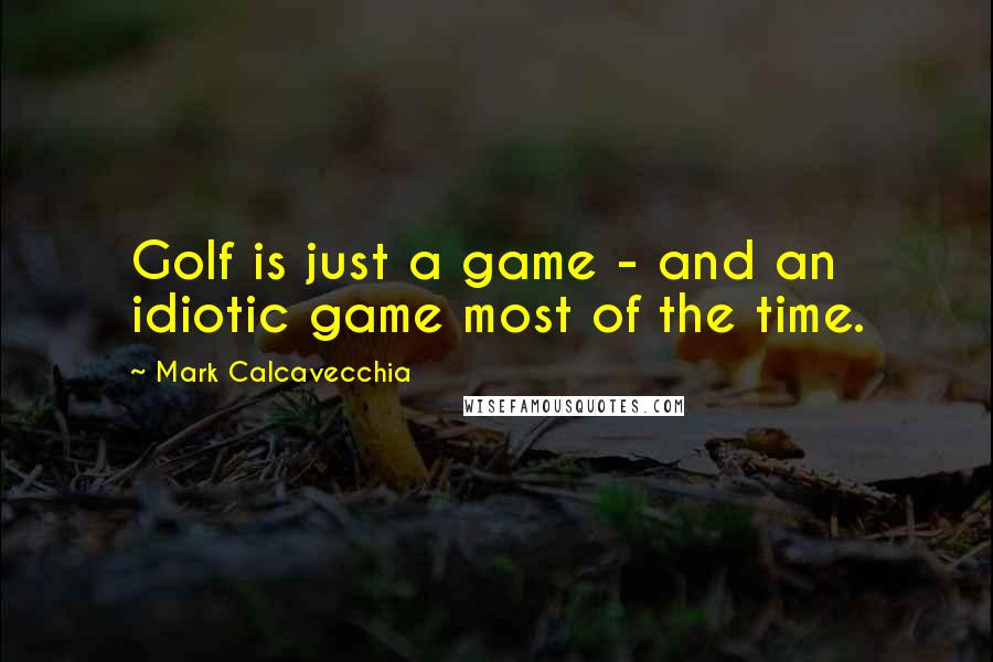 Mark Calcavecchia quotes: Golf is just a game - and an idiotic game most of the time.