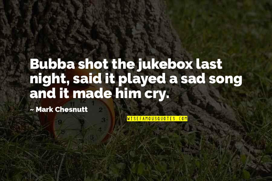Mark Chesnutt Quotes By Mark Chesnutt: Bubba shot the jukebox last night, said it