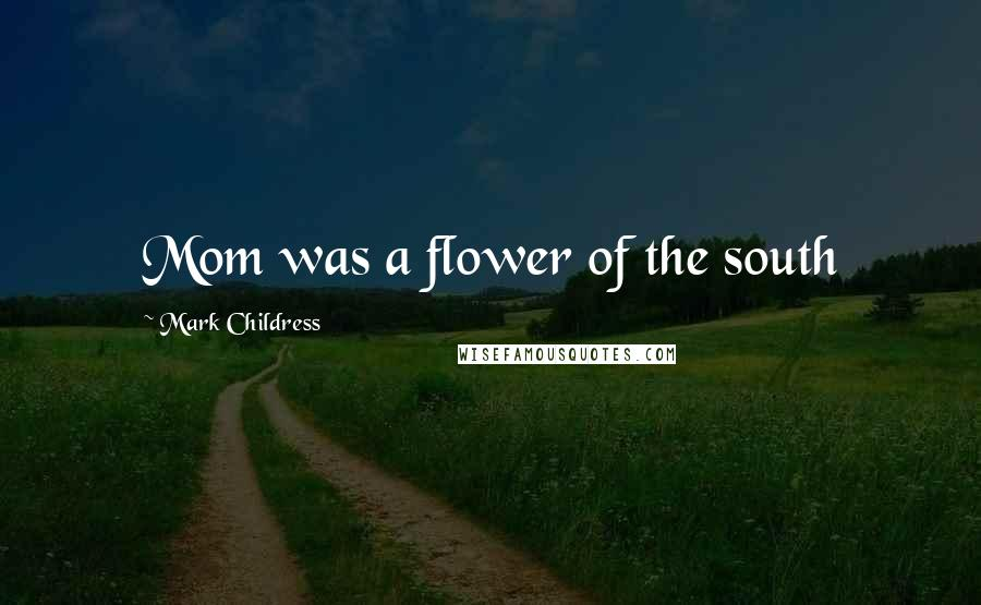 Mark Childress quotes: Mom was a flower of the south