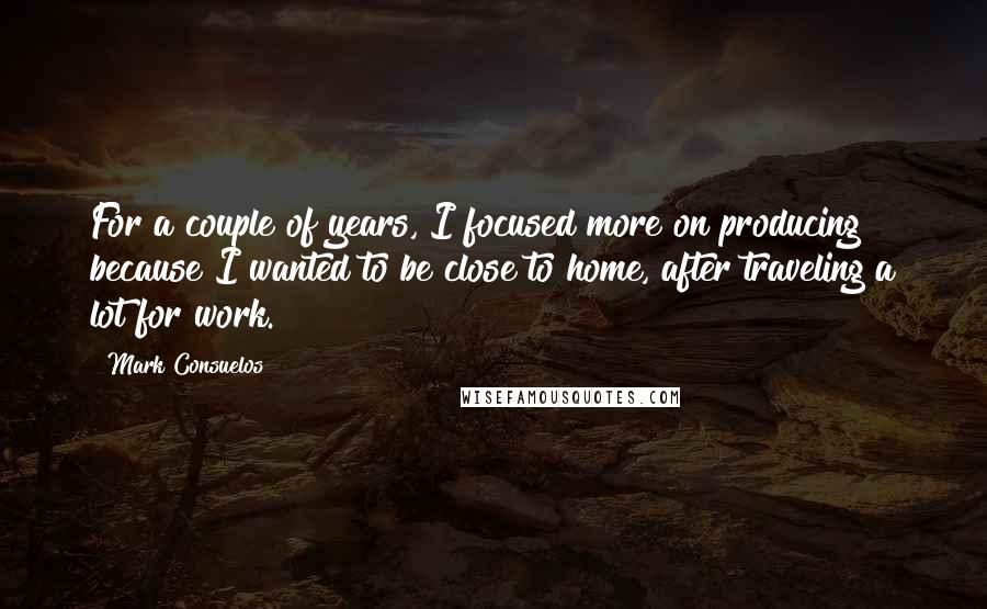 Mark Consuelos quotes: For a couple of years, I focused more on producing because I wanted to be close to home, after traveling a lot for work.