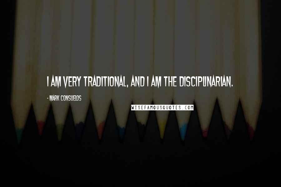Mark Consuelos quotes: I am very traditional, and I am the disciplinarian.