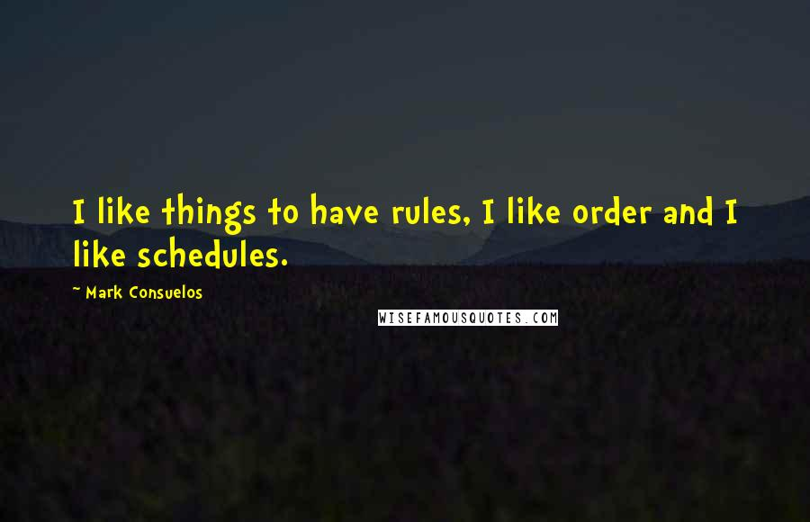 Mark Consuelos quotes: I like things to have rules, I like order and I like schedules.