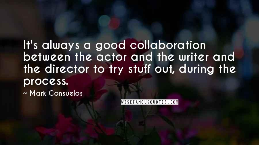 Mark Consuelos quotes: It's always a good collaboration between the actor and the writer and the director to try stuff out, during the process.