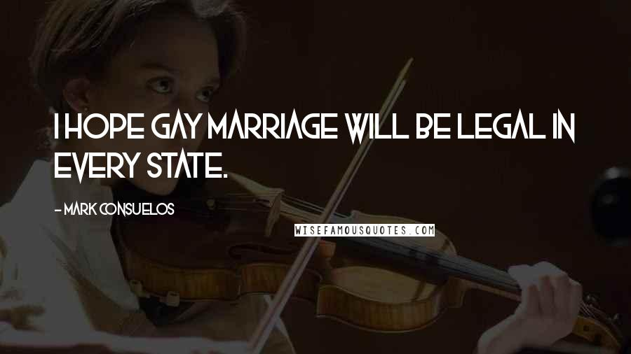 Mark Consuelos quotes: I hope gay marriage will be legal in every state.