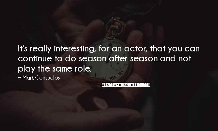 Mark Consuelos quotes: It's really interesting, for an actor, that you can continue to do season after season and not play the same role.