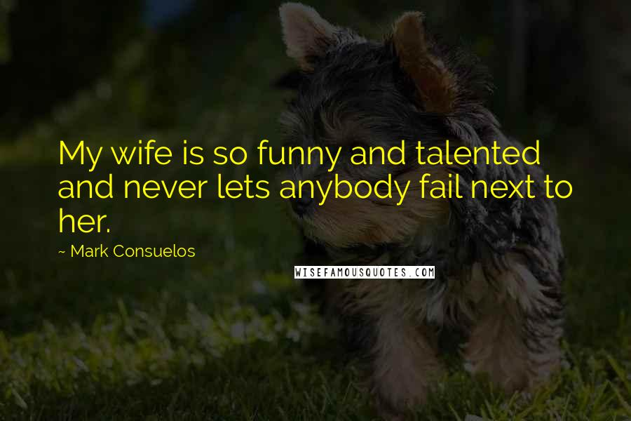 Mark Consuelos quotes: My wife is so funny and talented and never lets anybody fail next to her.