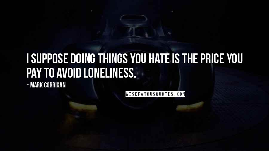 Mark Corrigan quotes: I suppose doing things you hate is the price you pay to avoid loneliness.