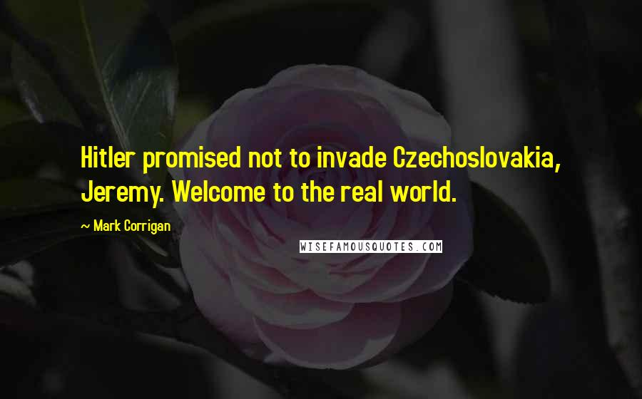 Mark Corrigan quotes: Hitler promised not to invade Czechoslovakia, Jeremy. Welcome to the real world.