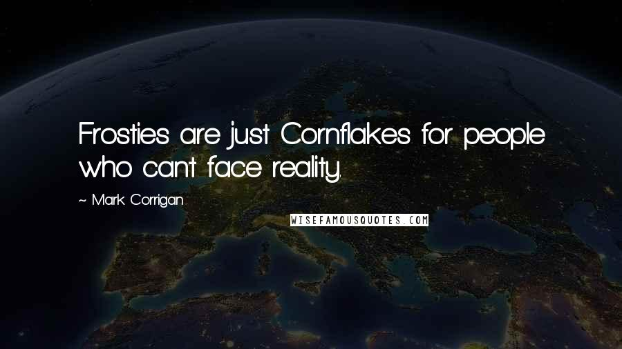 Mark Corrigan quotes: Frosties are just Cornflakes for people who can't face reality.