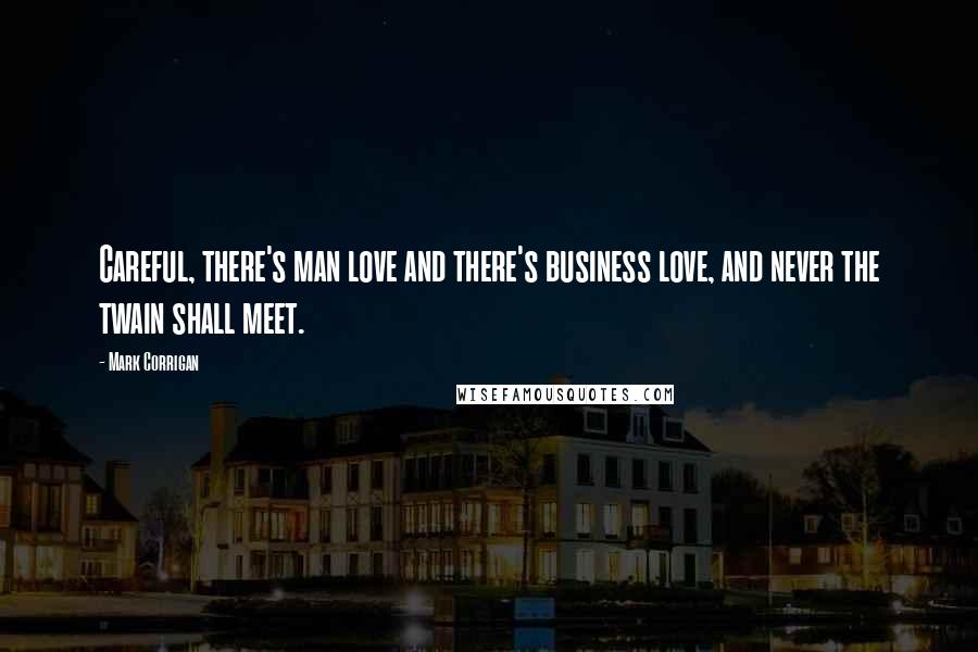 Mark Corrigan quotes: Careful, there's man love and there's business love, and never the twain shall meet.