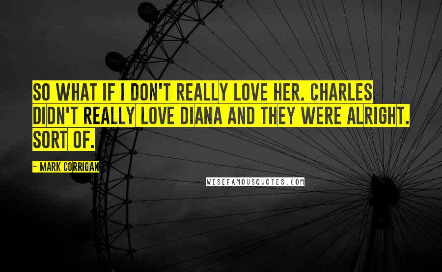 Mark Corrigan quotes: So what if I don't really love her. Charles didn't really love Diana and they were alright. Sort of.