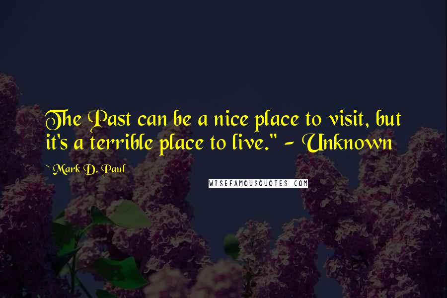 "Mark D. Paul quotes: The Past can be a nice place to visit, but it's a terrible place to live."" - Unknown"