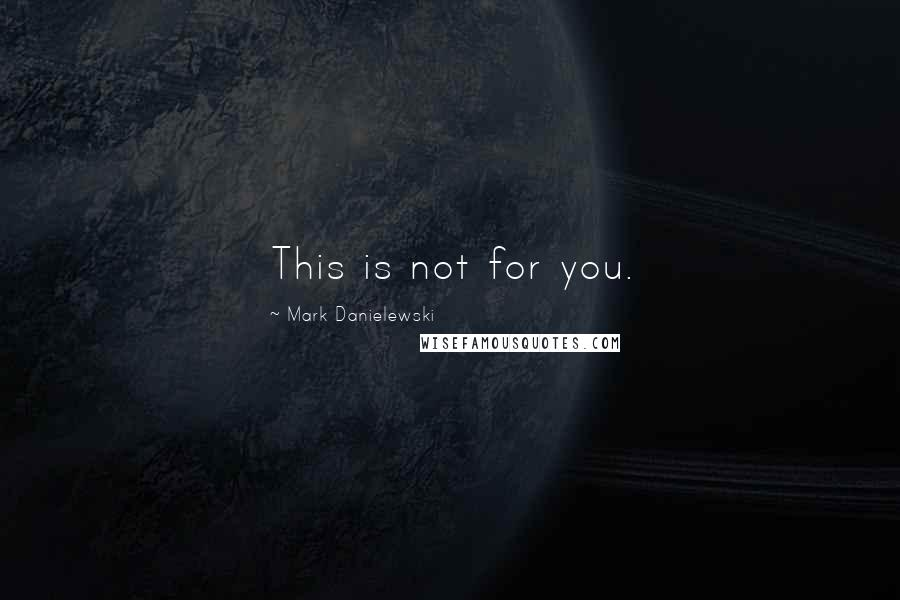 Mark Danielewski quotes: This is not for you.