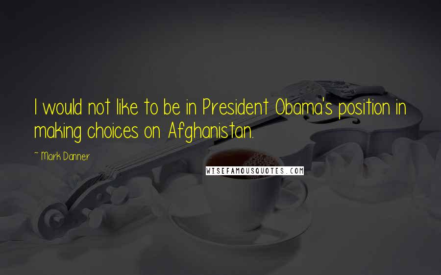 Mark Danner quotes: I would not like to be in President Obama's position in making choices on Afghanistan.