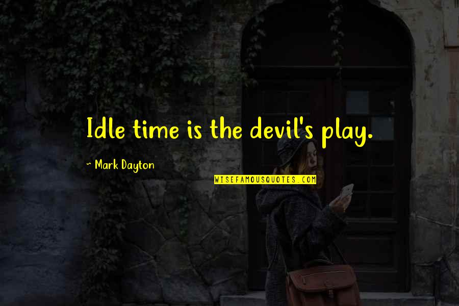 Mark Dayton Quotes By Mark Dayton: Idle time is the devil's play.