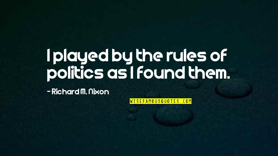 Mark Desvaux Quotes By Richard M. Nixon: I played by the rules of politics as