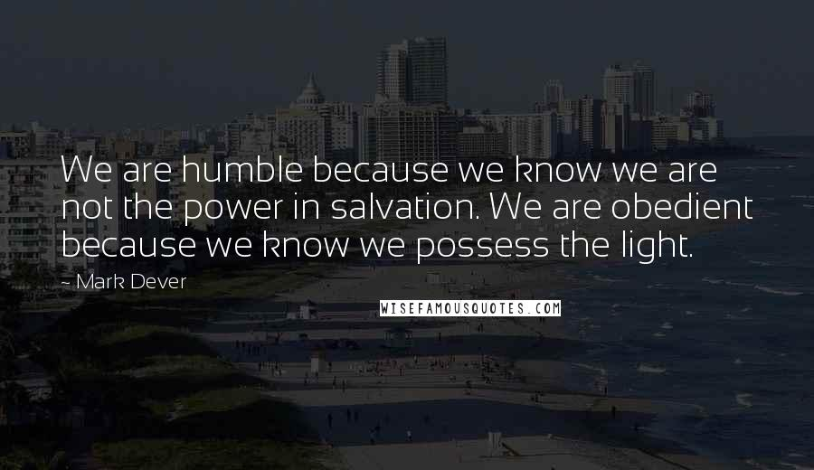 Mark Dever quotes: We are humble because we know we are not the power in salvation. We are obedient because we know we possess the light.