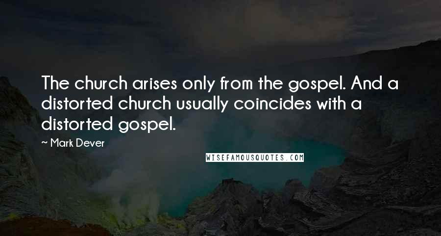 Mark Dever quotes: The church arises only from the gospel. And a distorted church usually coincides with a distorted gospel.