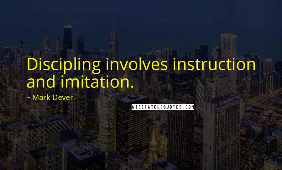 Mark Dever quotes: Discipling involves instruction and imitation.