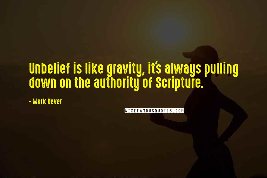 Mark Dever quotes: Unbelief is like gravity, it's always pulling down on the authority of Scripture.