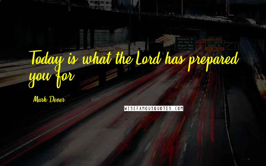 Mark Dever quotes: Today is what the Lord has prepared you for.