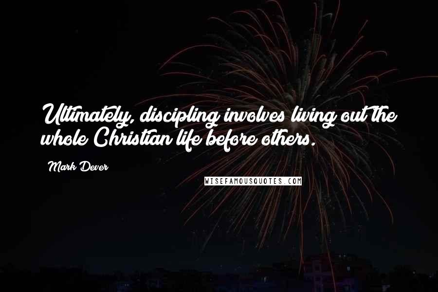 Mark Dever quotes: Ultimately, discipling involves living out the whole Christian life before others.