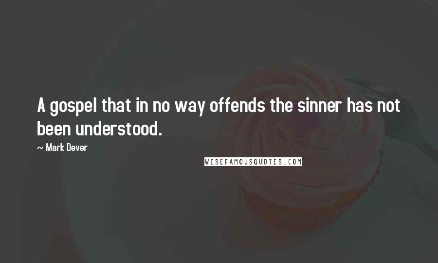 Mark Dever quotes: A gospel that in no way offends the sinner has not been understood.