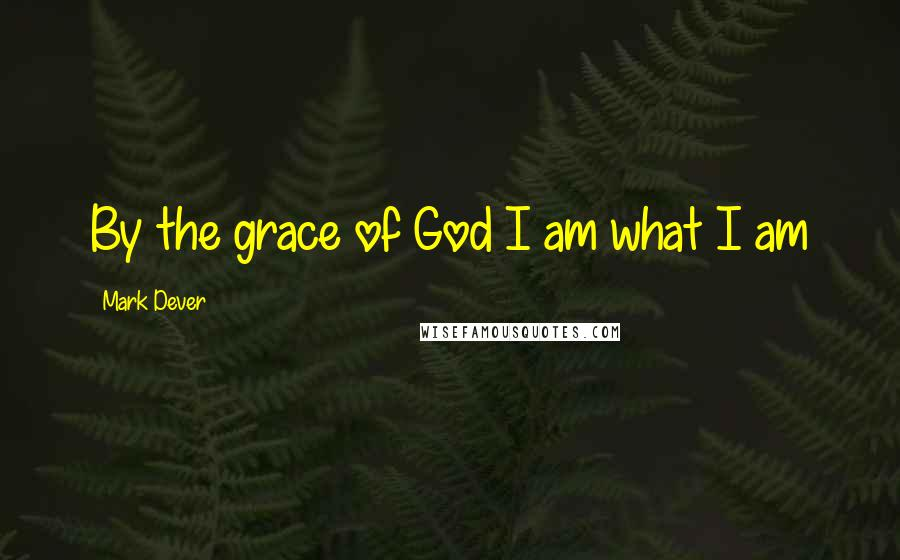 Mark Dever quotes: By the grace of God I am what I am
