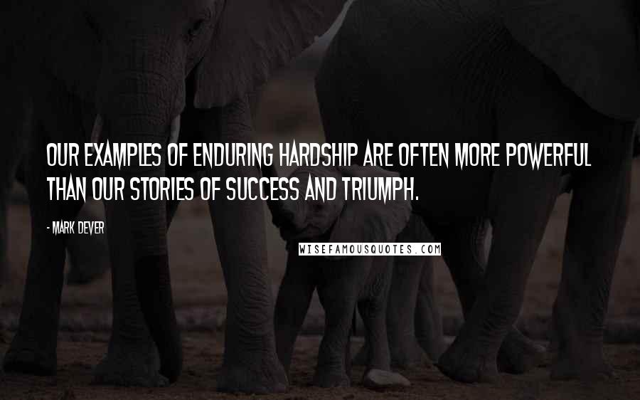 Mark Dever quotes: Our examples of enduring hardship are often more powerful than our stories of success and triumph.