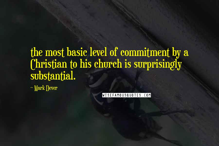 Mark Dever quotes: the most basic level of commitment by a Christian to his church is surprisingly substantial.