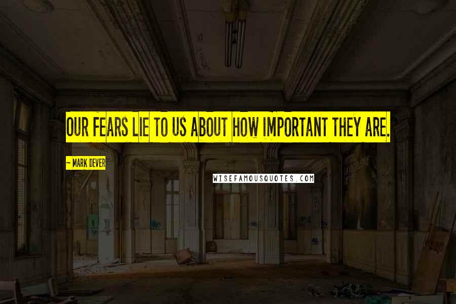Mark Dever quotes: Our fears lie to us about how important they are.